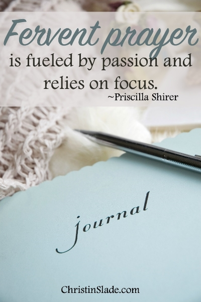 Fervent prayer is fueled by passion and relies on focus. -Priscilla Shirer