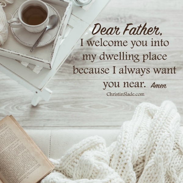 Dear Father, I welcome you into my dwelling place because I always want you near. Amen