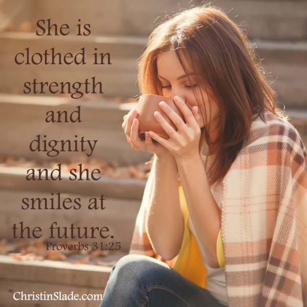 She is clothed in strength and dignity and she smiles at the future. -Proverbs 31:25