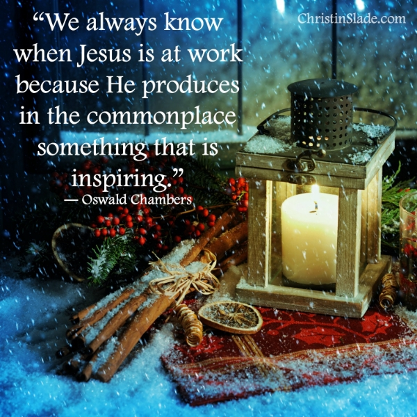 We always know when Jesus is at work because He produces in the commonplace something that is inspiring. -Oswald Chambers