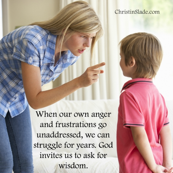 When our own anger and frustrations go unaddressed, we can struggle for years. God invites us to ask for wisdom. -Christin Slade