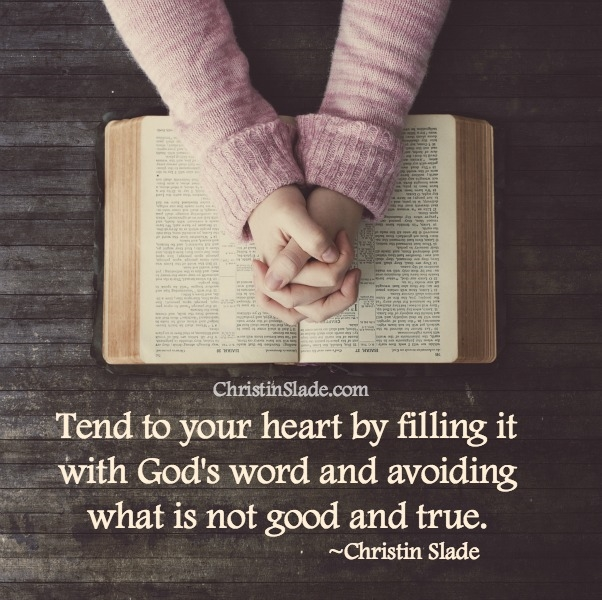 Tend to your heart by filling it with God's word and avoiding what is not good and true. ~Christin Slade