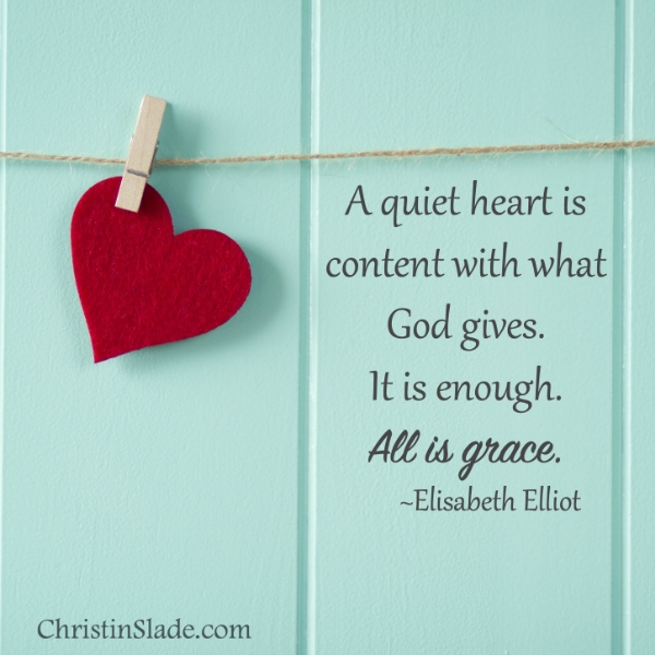 A quiet heart is content with what God gives. It is enough. All is grace. -Elisabeth Elliot
