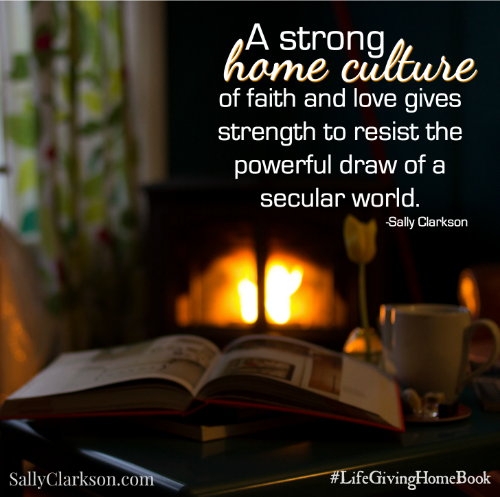 A strong home culture of faith and love gives strength to resist the powerful draw of a secular world. -Sally Clarkson