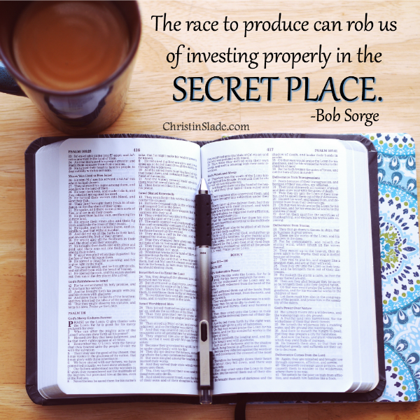 The race to produce can rob us of investing properly in the secret place. -Bob Sorge