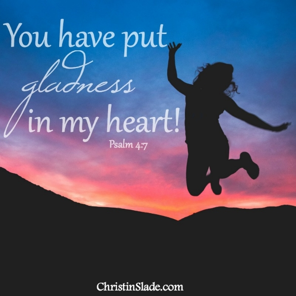 You have put gladness in my heart! Psalm 4:7a