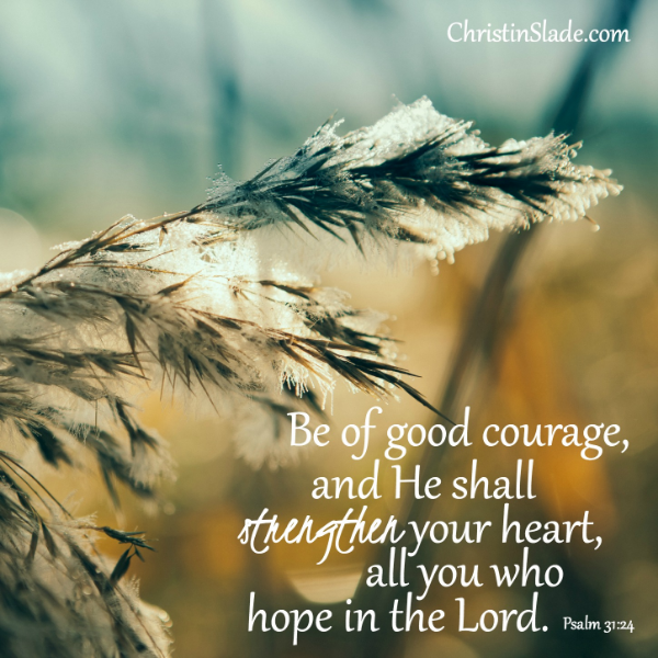 Be of good courage, and He shall strengthen your heart, all you who hope in the Lord. Psalm 31:24