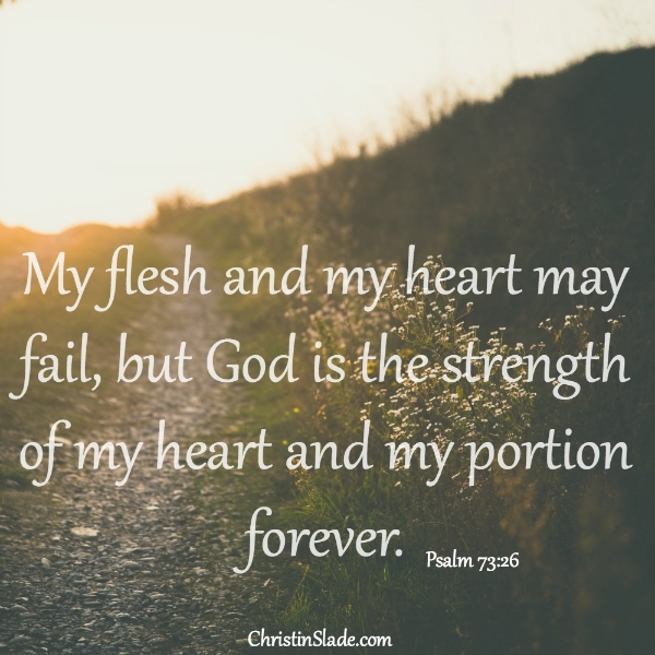 My flesh and my heart may fail, but God is the strength of my heart and my portion forever. -Psalm 73:26