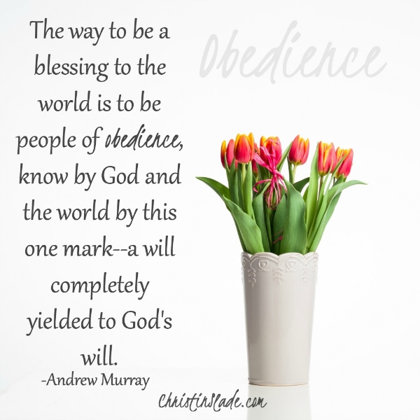 The way to be a blessing to the world is to be people of obedience, know by God and the world by this one mark--a will completely yielded to God's will.  -Andrew Murray