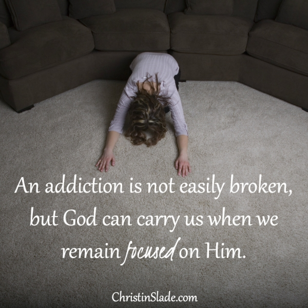 An addiction is not easily broken, but God can carry us when we remain focused on Him. -Christin Slade