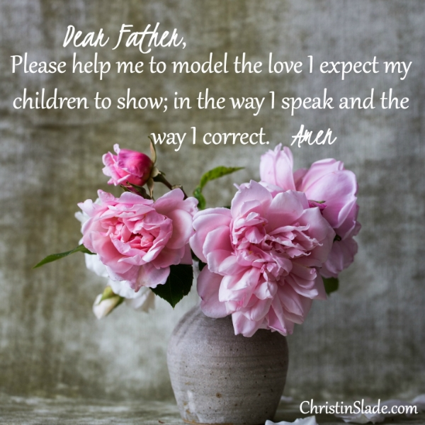 Dear Father, Please help me to model the love I expect my children to show; in the way I speak and the way I correct. Amen.