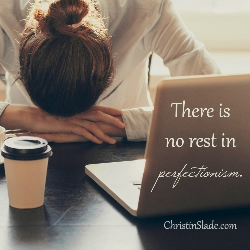There is no rest in perfectionism. ~Christin Slade