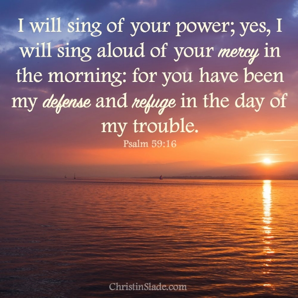 I will sing of your power; yes, I will sing aloud of your mercy in the morning; for you have been my defense and refuge in the day of my trouble. -Psalm 59:16