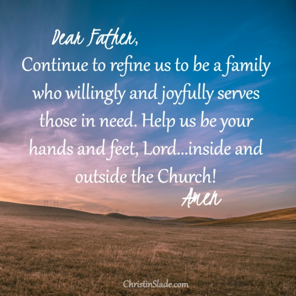 Dear Father, Continue to refine us to be a family who willingly and joyfully serves those in need. Help us be your hands and feet, Lord--inside and outside the Church! Amen