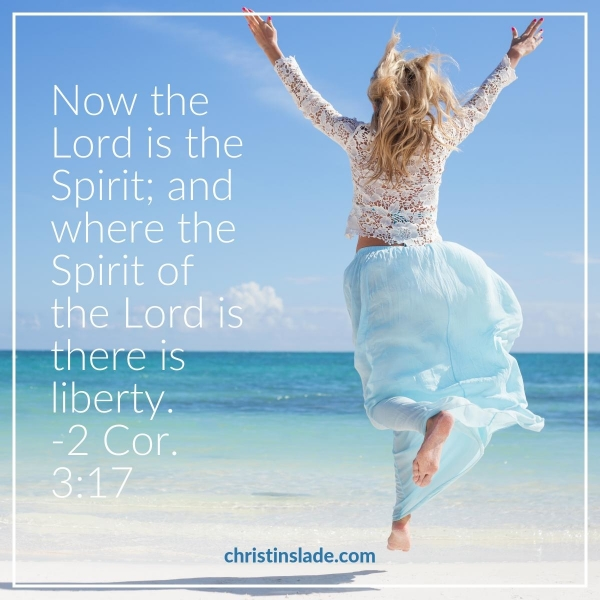 Now the Lord is the Spirit; and where the Spirit of the Lord is there is liberty. -2 Corinthians 3:17