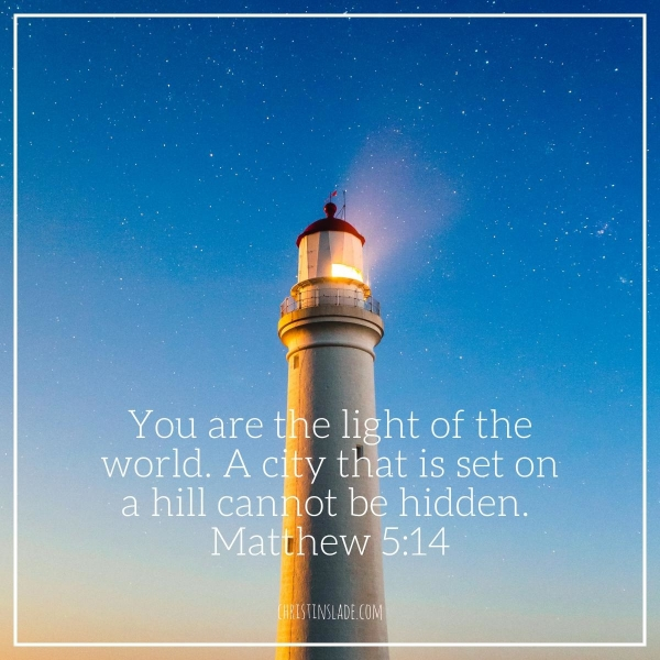You are the light of the world. A city that is set on a hill cannot be hidden. -Matthew 5:14