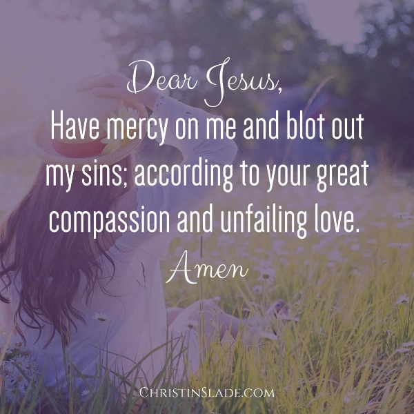 Dear Jesus, Have mercy on me and blot out my sins; according to your great compassion and unfailing love. Amen