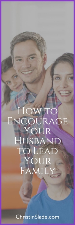 How can you encourage your husband to lead your family? Here are some ideas to get you started.