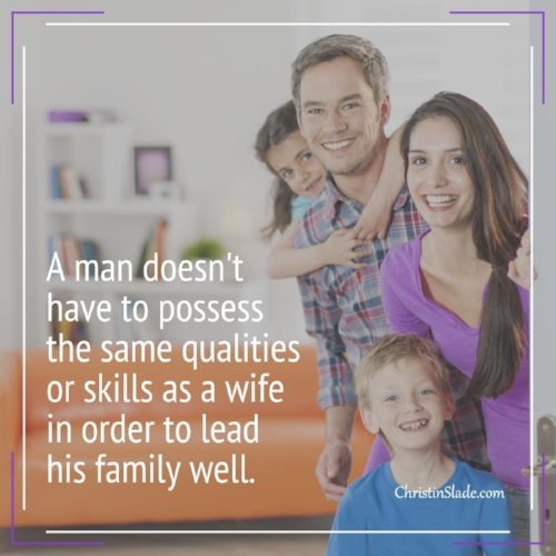 A man doesn't have to possess the same qualities or skills as a wife in order to lead his family well. ~Christin Slade