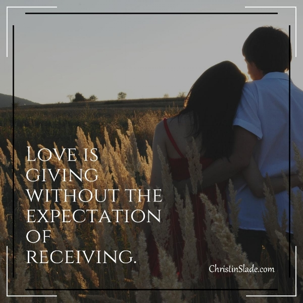 Love is giving without the expectation of receiving. ~Christin Slade