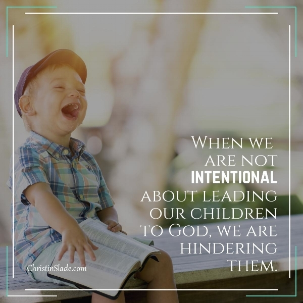 When we are not intentional about leading our children to God, we are hindering them. ~Christin Slade