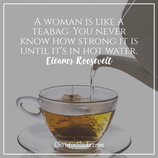 A woman is like a teabag. You never know how strong it is until it's in hot water. ~Eleanor Roosevelt