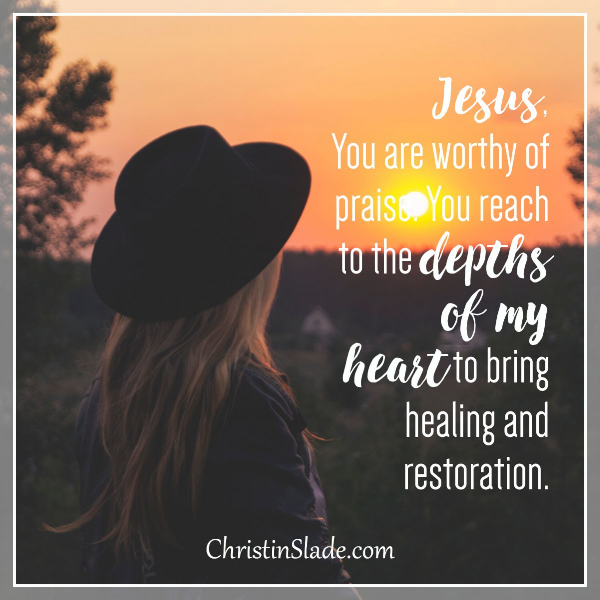 Jesus, you are worthy of praise. You reach to the depths of my heart to bring healing and restoration. Amen