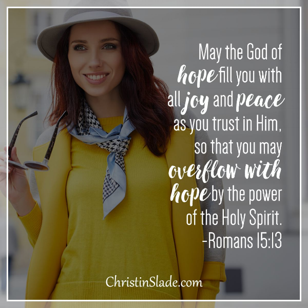 May the God of hope fill you with all joy and peace as you trust in Him, so that you may overflow with hope by the power of the Holy Spirit. -Romans 15:13