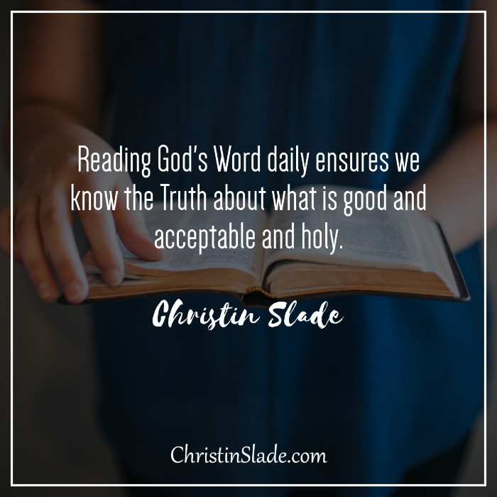 Reading God's Word daily ensures we know the Truth about what is good and acceptable and holy. ~Christin Slade