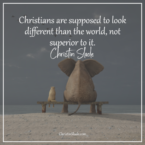 Christians are supposed to look different than the world, not superior to it. ~Christin Slade