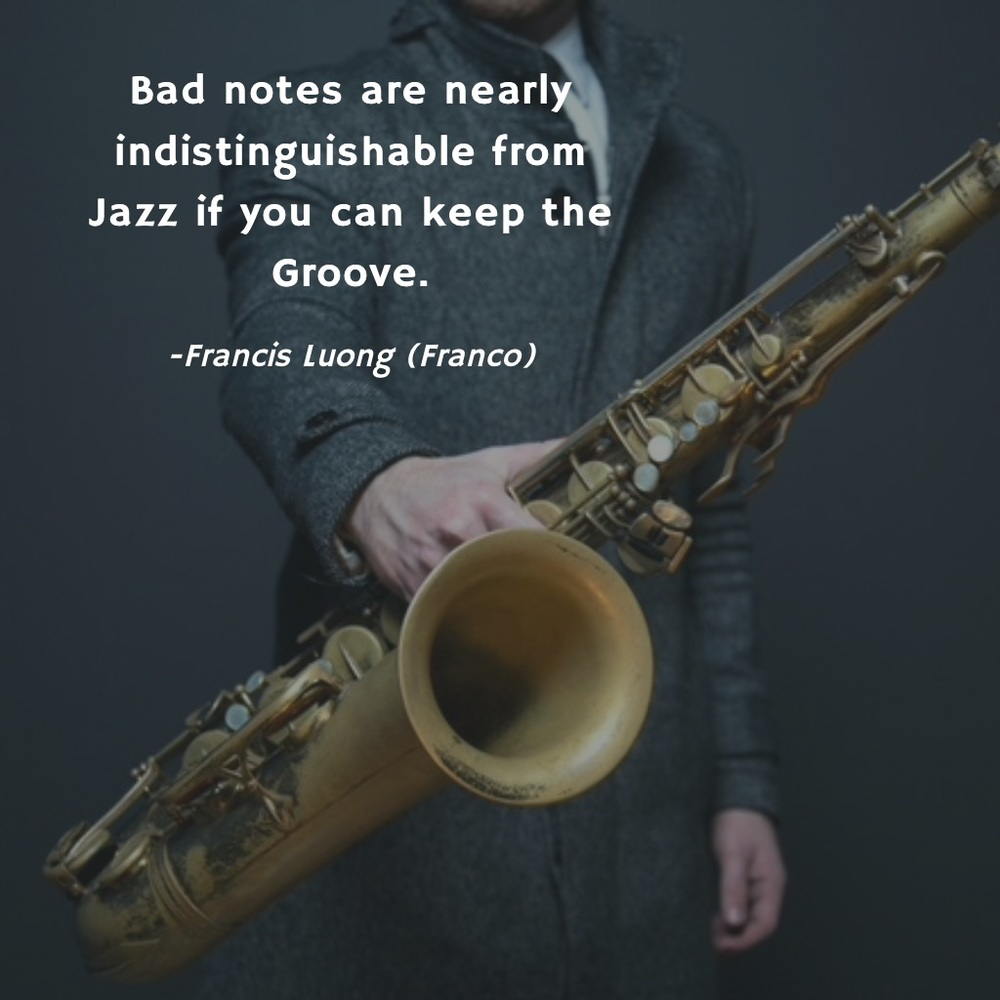 Bad notes are nearly indistinguishable from Jazz if you can keep the Groove!