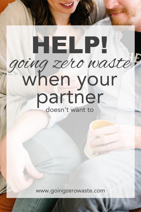 How do I go zero waste when my partner isn't on board??? www.goingzerowaste.com