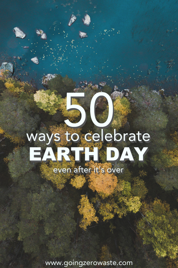 50 ways to celebrate Earth Day even after it's over from www.goingzerowaste.com