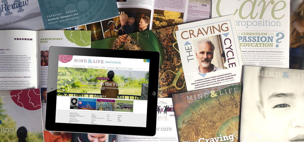 A sampling of our work for the Mind & Life Institute: Branding; marketing collateral; launch of a new print magazine; programs, catalogs and annual reports; and visual and UX design direction of an entirely new custom-built website. Our work for the Mind & Life Institute touched nearly every category of work in our wheelhouse.