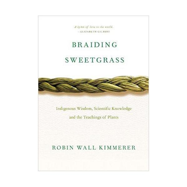 """Braiding Sweetgrass: Indigenous Wisdom Scientific Knowledge and the Teachings of Plants    """"An inspired weaving of indigenous knowledge, plant science, and personal narrative from a distinguished professor of science and a Native American... As a botanist and professor of plant ecology, Robin Wall Kimmerer has spent a career learning how to ask questions of nature using the tools of science. As a Potawatomi woman, she learned from elders, family, and history that the Potawatomi, as well as a majority of other cultures indigenous to this land, consider plants and animals to be our oldest teachers. In  Braiding Sweetgrass , Kimmerer brings these two lenses of knowing together to reveal what it means to see humans as 'the younger brothers of creation.' As she explores these themes she circles toward a central argument: the awakening of a wider ecological consciousness requires the acknowledgement and celebration of our reciprocal relationship with the world. Once we begin to listen for the languages of other beings, we can begin to understand the innumerable life-giving gifts the world provides us and learn to offer our thanks, our care, and our own gifts in return""""--"""