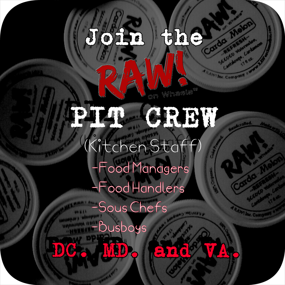 Would you like to join the RAW! Pit Crew?  As we transform from a start-up to a well oiled RAW! machine, we need more kitchen hands to make it happen!    We are seeking part time and full time kitchen hands (Food Managers,  Sous Chefs, Busboys, Food Handlers)  to increase production and keep the operation growing and flowing.    There is unlimited growth potential for the right dedicated and COMMITED person willing to grow with us long term.    Email your resume, cover letter, and availability to community@rawexclamation.com with the subject 'RAW! Pit Crew' to apply. Serious inquiries only.