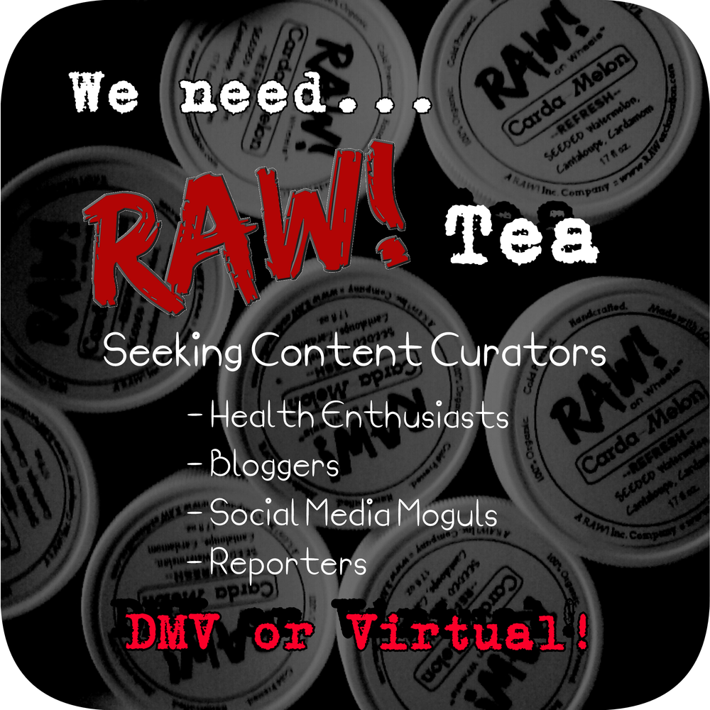WE NEED RAW! TEA!! As we transform from a start-up to a well oiled RAW! machine, we need your thirst for the tea (knowledge and information) to make it happen!  Join Team Tea!! Are you passionate about health and wellness? Do you like to stay in the know? Enjoy researching? Spectacular blogging skills? Social media savvy? Want to learn more about the RAW! lifestyle? Would you like to be part of a growing enterprise and team?    We are seeking part time, creative and literate individuals to operate Team Tea! Virtual positions available. Full time position with unlimited growth potential for the right dedicated and COMMITED person willing to grow with us long term.    Email your resume, cover letter, and availability to community@rawexclamation.com with the subject 'Join Team Tea' to apply. Serious inquiries only.