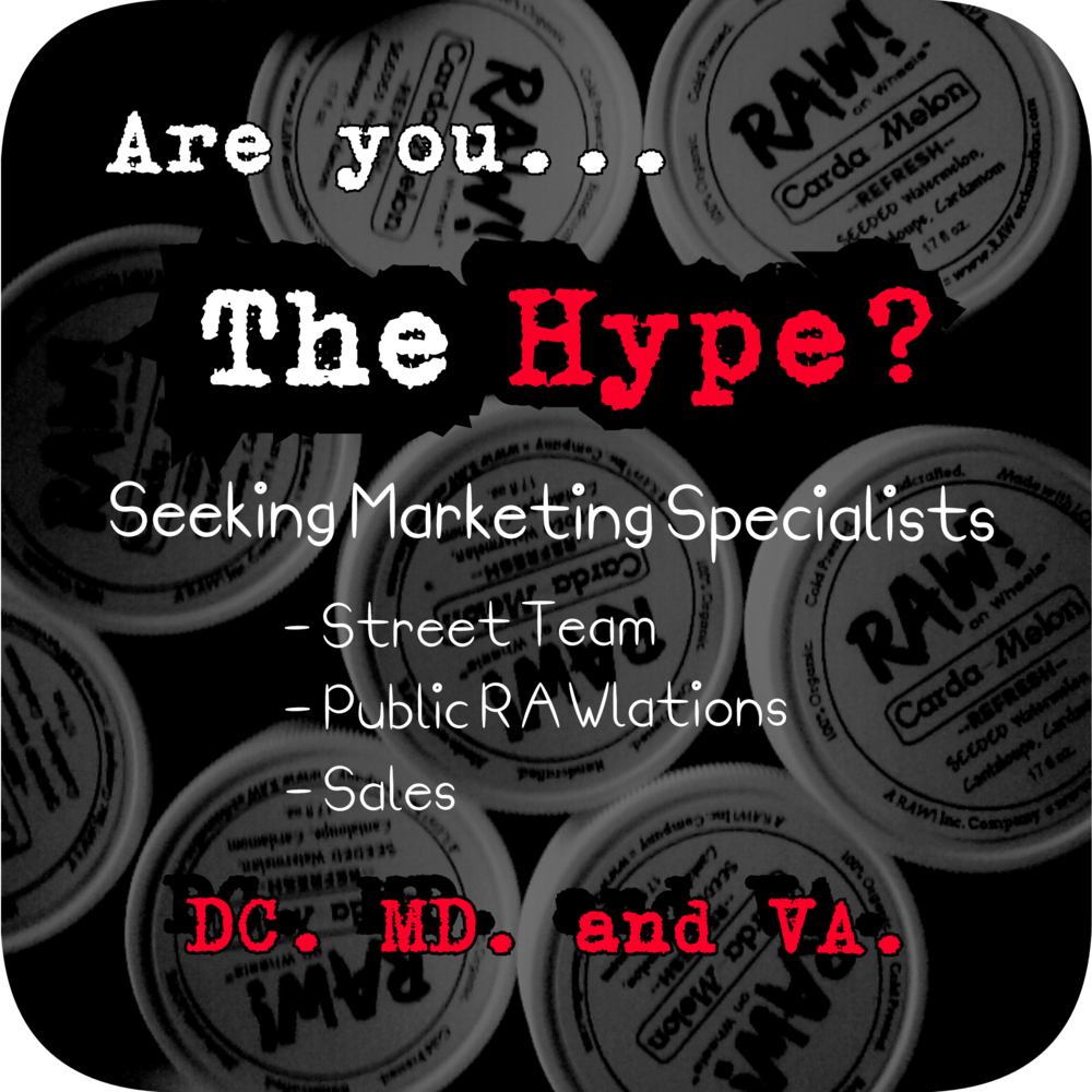 Are you THE HYPE?!! As we transform from a start-up to a well oiled RAW! machine, we need your mouthpiece and enthusiasm to make it happen!    Be a part of The RAW! Hype!! Spread the RAW! word far and wide by offering your services as a RAW! Hype Man or Woman.    We're seeking brand ambassadors and a street team. Keep new followers coming and/or help maintain current client satisfaction. Must be dedicated, personable, and creative. Sales, Marketing, and/or Public Relations experience a plus!    Part time and Virtual positions available. Full time growth potential for the right dedicated and COMMITED person willing to grow with us long term.    Email your resume, cover letter, and availability to community@rawexclamation.com with the subject 'I'm The Hype' to apply. Serious inquiries only.