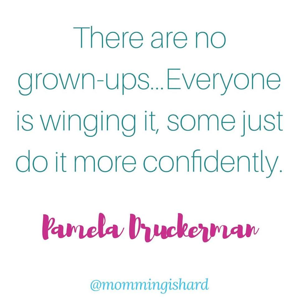 There are no grown-ups...Everyone is winging it, some just do it more confidently - Pamela Druckerman | mommingishard