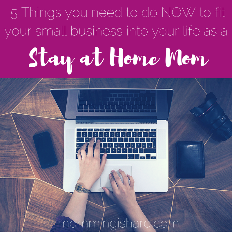 5 Things you need to do NOW to make your small business fit into your life as a stay at home mom | momming is hard