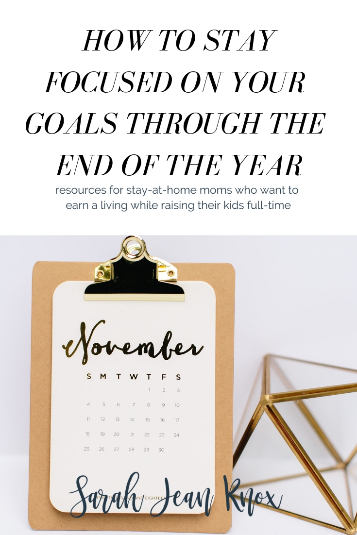How to stay focused on your goals through the end of the year | Sarah Jean Knox creates resources for stay at home moms who want to build a business while raising their kids fulltime | mompreneurship | side hustle | working mom