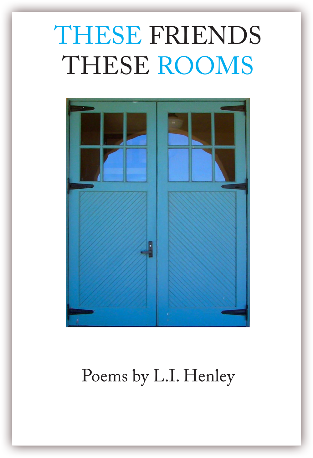 These Friends These Rooms    (front cover)   Poems by L. I. Henley   CLICK IMAGE TO ENLARGE