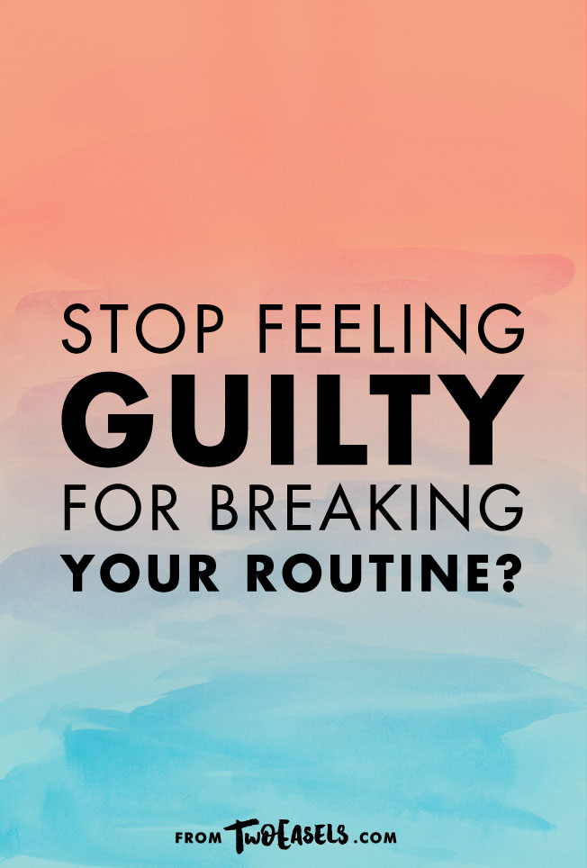 Stop feeling guilty for breaking your routine @twoeasels