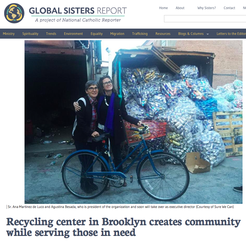 Online News: RECYCLING CENTER IN BROOKLYN CREATES COMMUNITY WHILE SERVING THOSE IN NEED,   Gail de George for Global Sisters Report Jul 2016   A native of Argentina, Besada knew of similar cooperatives, organizations of  cartoneros  or cardboard collectors there. She began volunteering with Sure We Can in 2013 with a friend, making wallets out of plastic bags while earning a master's degree in sustainable development at Columbia University.  Read More