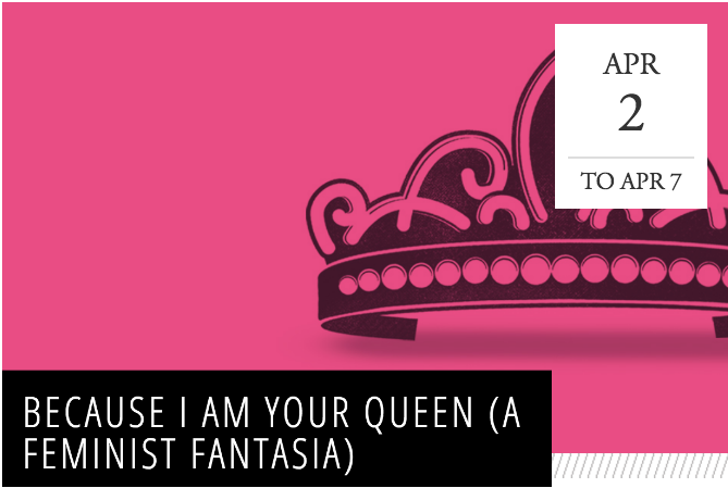 Because I Am Your Queen (A Feminist Fantasia) -  Urbana, IL