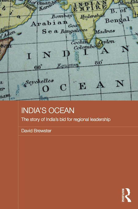 India's Ocean: the story of India's bid for regional leadership. By David Brewster (Routledge, 2014).