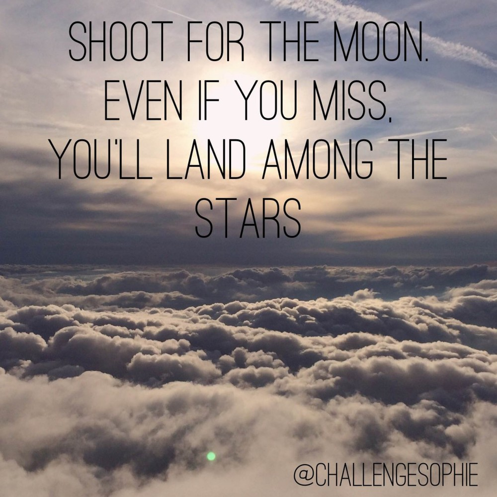 Shoot for the moon. Even if you miss, you'll land among the stars