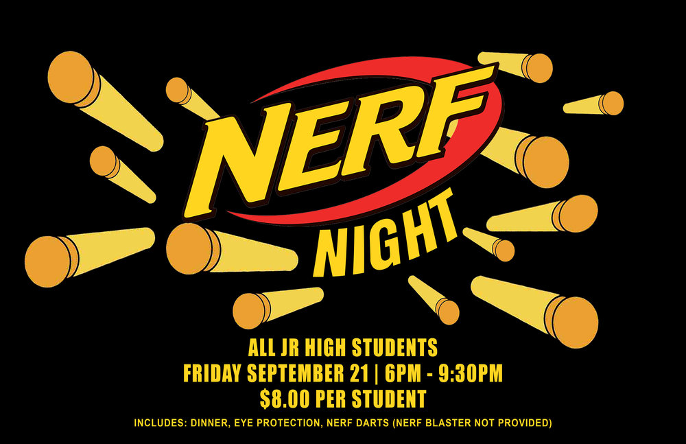 Jr High Students, We are hosting Nerf Night here at the church Friday Night September 21 from 6:00PM-9:30PM. Cost is $8.00 per student which includes, Dinner, Eye protection, and Nerf Darts. So bring your favorite Nerf Blaster and join us for this super fun night!