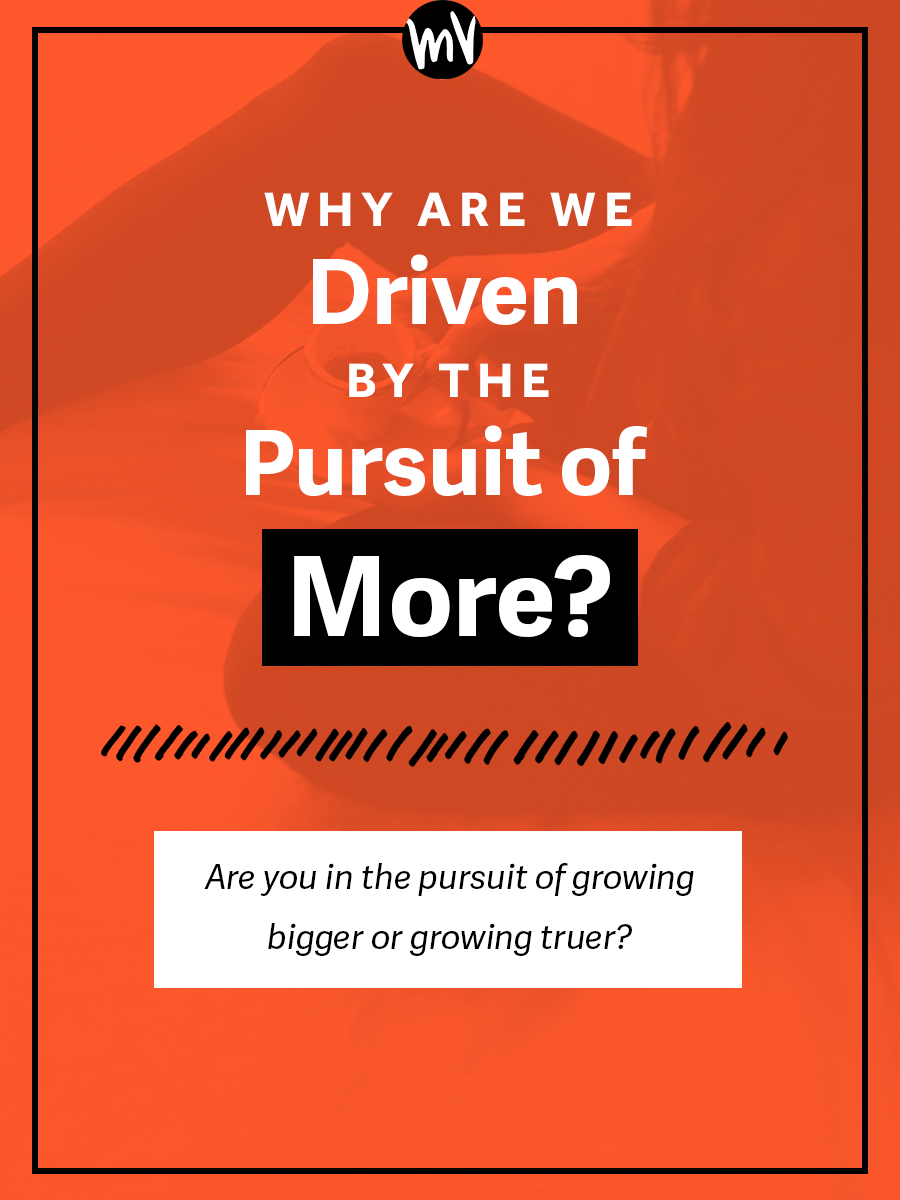 Why Are We Driven By The Pursuit of MORE? / Are you in the pursuit of growing BIGGER or TRUER? / Made Vibrant