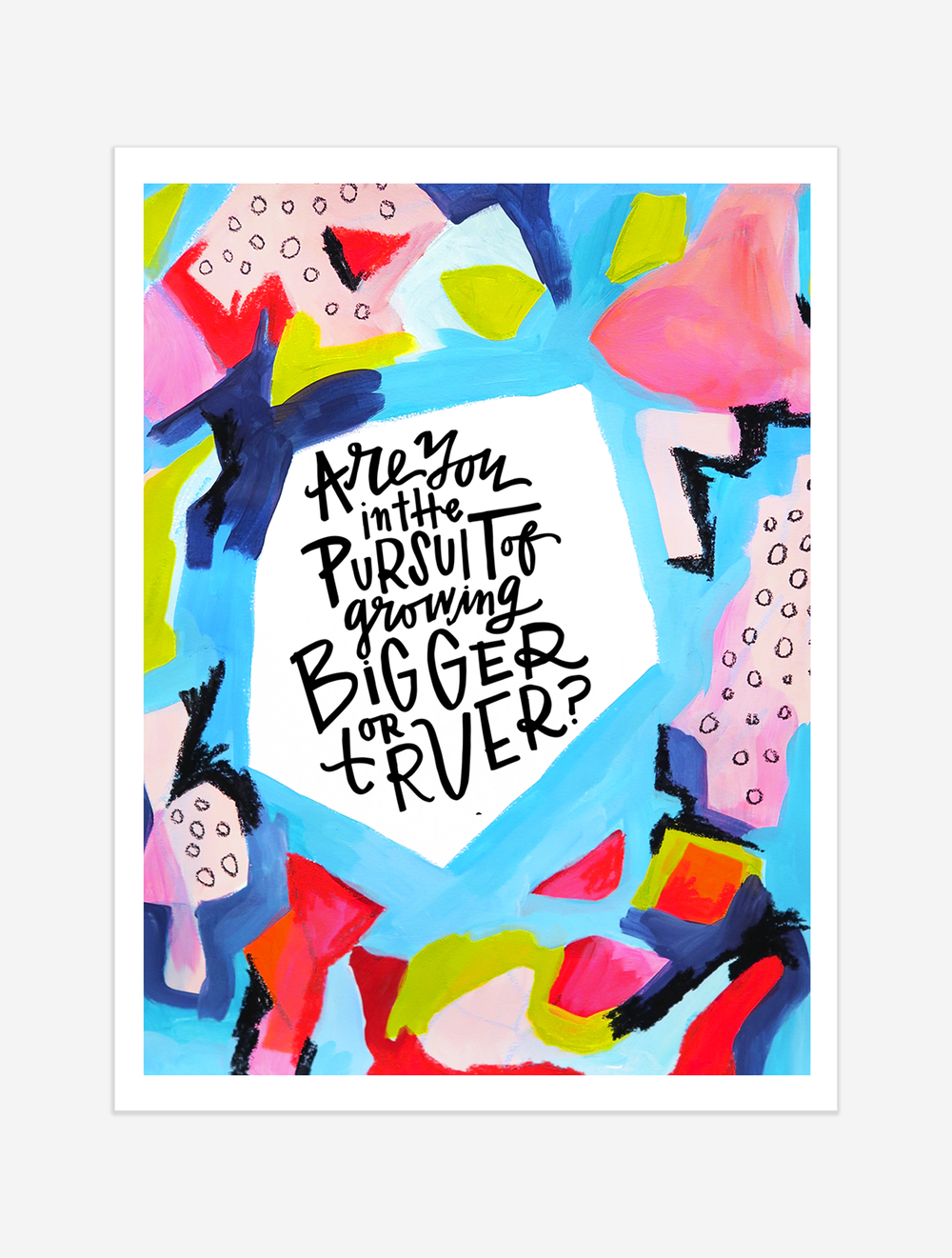 A reminder to go after growing truer, not necessarily bigger. $25 giclee print available at the Made Vibrant Art Shop.